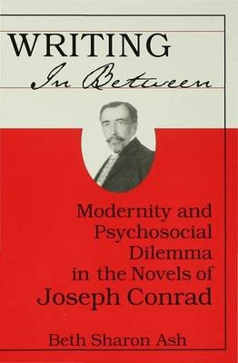 Writing in Between - Modernity and Psychological Dilemma in the Novels of Joseph Conrad (Hardcover): Beth Sharon Ash