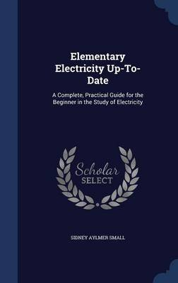 Elementary Electricity Up-To-Date - A Complete, Practical Guide for the Beginner in the Study of Electricity (Hardcover):...