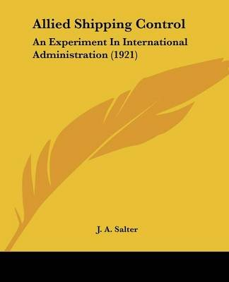 Allied Shipping Control - An Experiment in International Administration (1921) (Paperback): J. A. Salter
