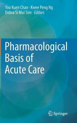 Pharmacological Basis of Acute Care (Hardcover, 2015 ed.): Yoo Kuen Chan, Kwee Peng Ng, Debra Si Mui Sim