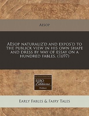 Aesop Naturaliz'd and Expos'd to the Publick View in His Own Shape and Dress by Way of Essay on a Hundred Fables....