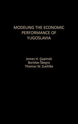 Modelling the Economic Performance of Yugoslavia (Hardcover, New): James H Gapinski, Borislav Skegro, Thomas W. Zuehlke