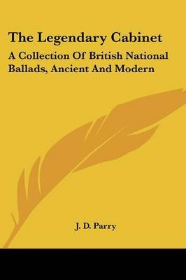 The Legendary Cabinet - A Collection of British National Ballads, Ancient and Modern (Paperback): J. D. Parry