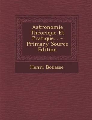 Astronomie Theorique Et Pratique... (French, Paperback): Henri Bouasse