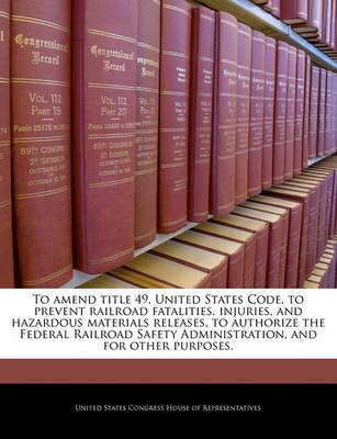 To Amend Title 49, United States Code, to Prevent Railroad Fatalities, Injuries, and Hazardous Materials Releases, to Authorize...