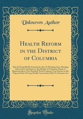 Health Reform in the District of Columbia - Sale of Group Health Association, Inc; To Humana, Inc;, Hearings Before the...