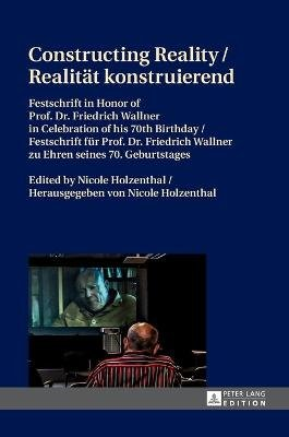 Constructing Reality / Realitaet konstruierend - Festschrift in Honor of Prof. Dr. Friedrich Wallner in Celebration of his 70...