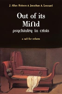 Out Of Its Mind - Psychiatry In Crisis A Call For Reform (Paperback, New ed): J.Allan Hobson, Jonathan G. Leonard