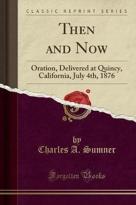 Then and Now - Oration, Delivered at Quincy, California, July 4th, 1876 (Classic Reprint) (Paperback): Charles A. Sumner