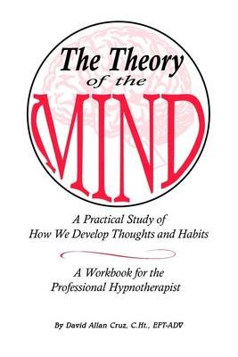 The Theory of the Mind: A Practical Study of How We Develop Thoughts and Habits (Electronic book text): David Allan Cruz