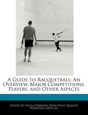 A Guide to Racquetball - An Overview, Major Competitions, Players, and Other Aspects (Paperback): Stella Dawkins