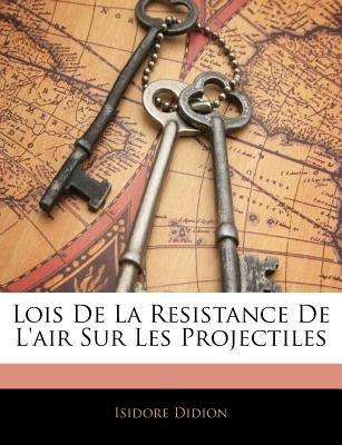 Lois de La Resistance de L'Air Sur Les Projectiles (English, French, Paperback): Isidore Didion