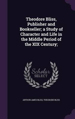 Theodore Bliss, Publisher and Bookseller; A Study of Character and Life in the Middle Period of the XIX Century; (Hardcover):...