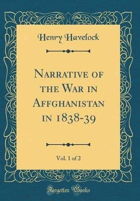 Narrative of the War in Affghanistan in 1838-39, Vol. 1 of 2 (Classic Reprint) (Hardcover): Henry Havelock