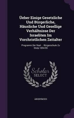 Ueber Einige Gesetzliche Und Burgerliche, Hausliche Und Gesellige Verhaltnisse Der Israeliten Im Vorchristlichen Zeitalter -...