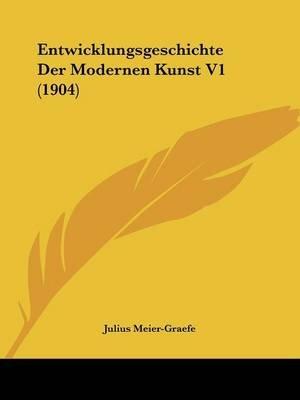 Entwicklungsgeschichte Der Modernen Kunst V1 (1904) (English, German, Paperback): Julius Meier-Graefe