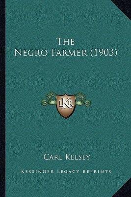 The Negro Farmer (1903) the Negro Farmer (1903) (Paperback): Carl Kelsey