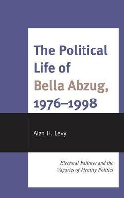 Political Life of Bella Abzug, 1976 1998 (Electronic book text): Alan H. Levy