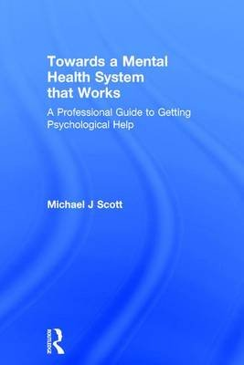 Towards a Mental Health System that Works - A professional guide to getting psychological help (Hardcover): Michael J. Scott