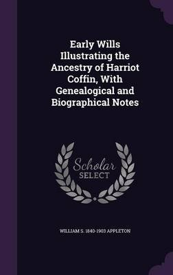 Early Wills Illustrating the Ancestry of Harriot Coffin, with Genealogical and Biographical Notes (Hardcover): William S...