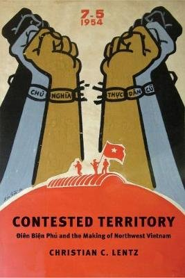 Contested Territory - Dien Bien Phu and the Making of Northwest Vietnam (Hardcover): Christian C. Lentz