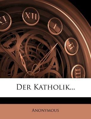 Der Katholik... (English, German, Paperback): Anonymous