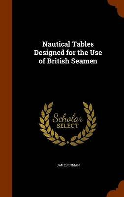 Nautical Tables Designed for the Use of British Seamen (Hardcover): James Inman