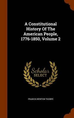 A Constitutional History of the American People, 1776-1850, Volume 2 (Hardcover): Francis Newton Thorpe