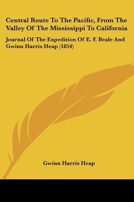 Central Route To The Pacific, From The Valley Of The Mississippi To California - Journal Of The Expedition Of E. F. Beale And...