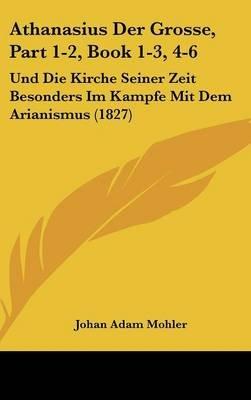 Athanasius Der Grosse, Part 1-2, Book 1-3, 4-6 - Und Die Kirche Seiner Zeit Besonders Im Kampfe Mit Dem Arianismus (1827)...