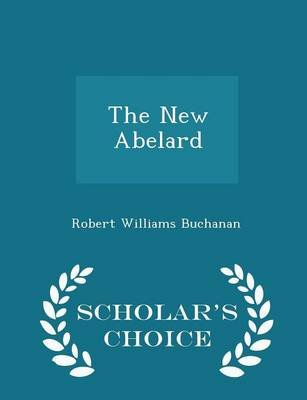 The New Abelard - Scholar's Choice Edition (Paperback): Robert Williams Buchanan