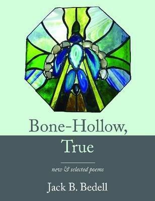 Bone-hollow, True - New & Selected Poems (Microfilm): Jack B. Bedell