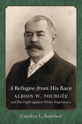 A Refugee from His Race - Albion W. Tourgee and His Fight Against White Supremacy (Paperback): Carolyn L. Karcher
