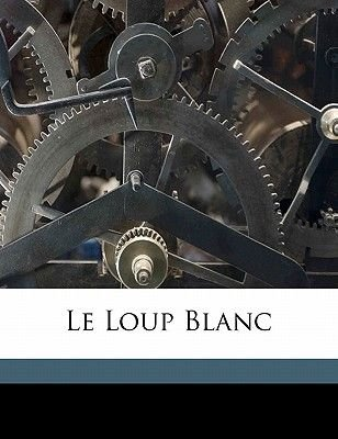 Le Loup Blanc (English, French, Paperback): Paul Feval, F. Val Paul 1817-1887, Feval Paul 1817-1887