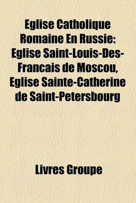 Eglise Catholique Romaine En Russie - Eglise Saint-Louis-Des-Franais de Moscou, Eglise Sainte-Catherine de Saint-Petersbourg...