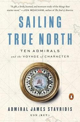 Sailing True North - Ten Admirals and the Voyage of Character (Paperback): James Stavridis