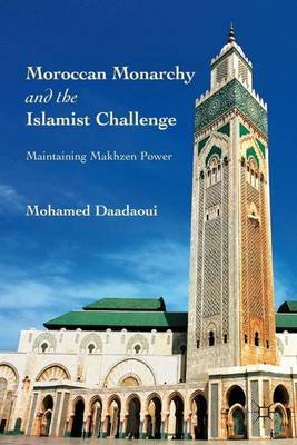 Moroccan Monarchy and the Islamist Challenge - Maintaining Makhzen Power (Electronic book text): Mohamed Daadaoui