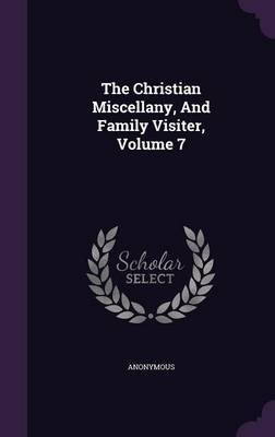 The Christian Miscellany, and Family Visiter, Volume 7 (Hardcover): Anonymous