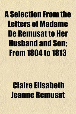 A Selection from the Letters of Madame de Remusat to Her Husband and Son; From 1804 to 1813 (Paperback): Claire Elisabeth...