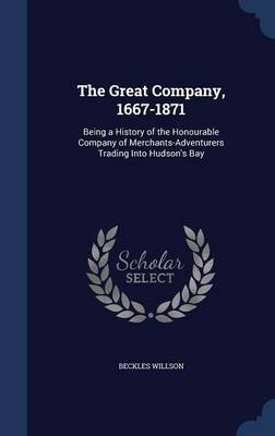 The Great Company, 1667-1871 - Being a History of the Honourable Company of Merchants-Adventurers Trading Into Hudson's...
