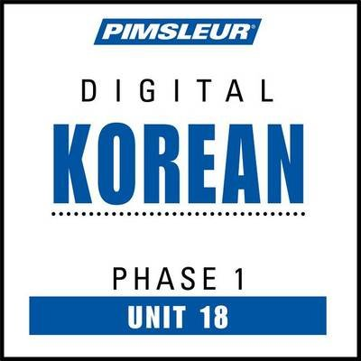 Korean Phase 1, Unit 18 - Learn to Speak and Understand Korean with Pimsleur Language Programs (Downloadable audio file):...