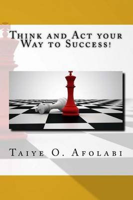 Think and ACT Your Way to Success! - The Secrets of Winning in Business (Paperback): Dr Taiye Olayinka Afolabi