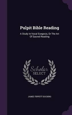 Pulpit Bible Reading - A Study in Vocal Exegesis, or the Art of Sacred Reading (Hardcover): James Tippett Docking