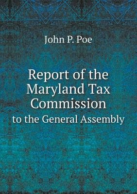 Report of the Maryland Tax Commission to the General Assembly (Paperback): John P Poe