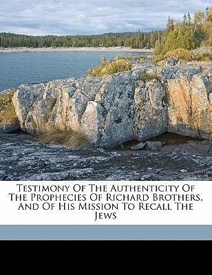 Testimony of the Authenticity of the Prophecies of Richard Brothers, and of His Mission to Recall the Jews (Paperback):...