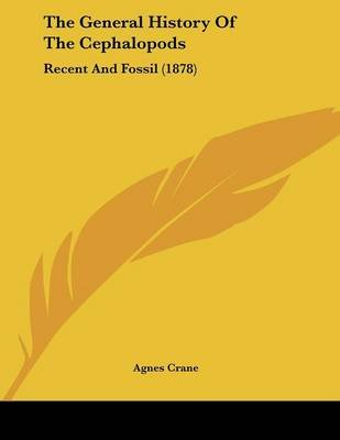 The General History of the Cephalopods - Recent and Fossil (1878) (Paperback): Agnes Crane