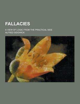 Fallacies; A View of Logic from the Practical Side (Paperback): Alfred Sidgwick