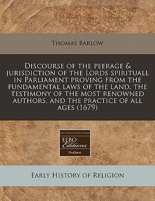 Discourse of the Peerage & Jurisdiction of the Lords Spirituall in Parliament Proving from the Fundamental Laws of the Land,...