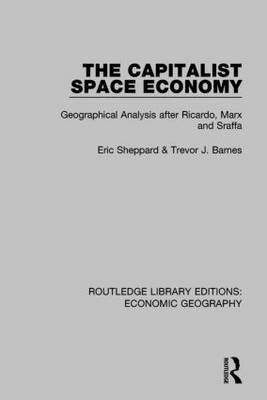 The Capitalist Space Economy - Geographical Analysis After Ricardo, Marx and Sraffa (Hardcover): Eric Sheppard, Trevor Barnes