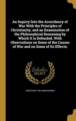 An Inquiry Into the Accordancy of War with the Principles of Christianity, and an Examination of the Philosophical Reasoning by...